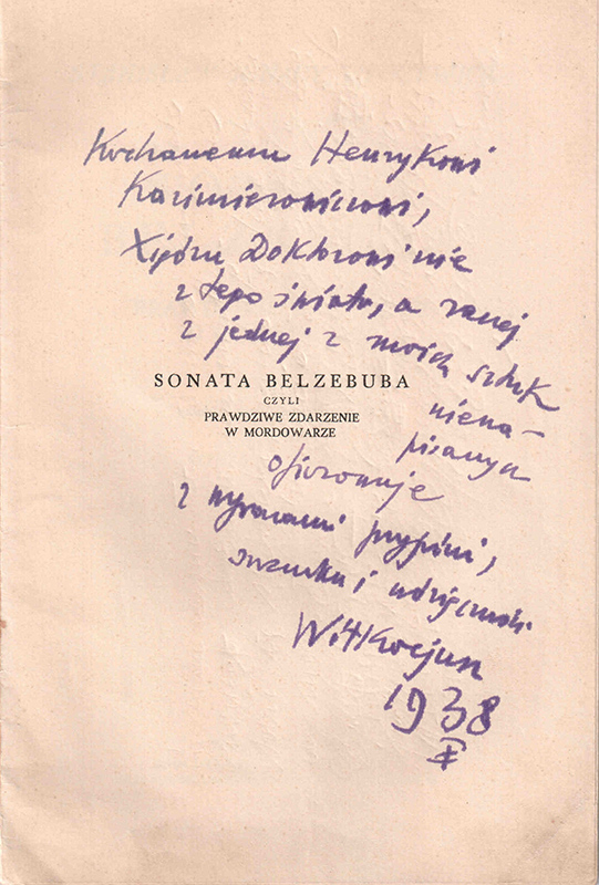 "Witkacy's dedication to Kazimierowicz on the cover of Belzeebub Sonata reads ""To Beloved Henryk Kazimierowicz, the Priest Doctor out of this world, or rather out of one of my unwritten plays, I offer with signs of my friendship, respect and gratitude, Witkacjusz 1938"". Courtesy of Przemysław Pawlak"