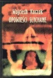 """Wojciech Kuczok,""""Opowieści słychane"""""""