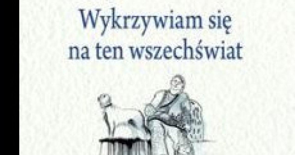 Władysław Broniewski Wykrzywiam Się Na Ten Wszechświat