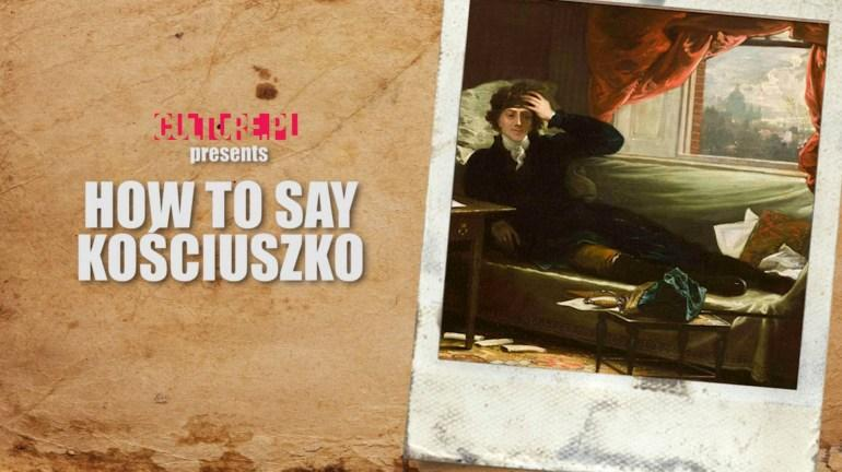 What Is the Correct Pronunciation of Kościuszko? And Is