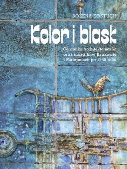 """Bożena Kostuch, """"Kolor i blask. Ceramika architektoniczna oraz mozaiki w Krakowie i Małopolsce po 1945 roku"""""""